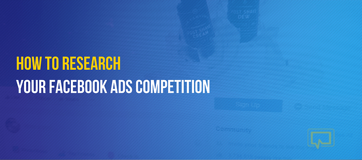 How to Research Your Facebook Ads Competition to Improve Your Advertising Campaigns