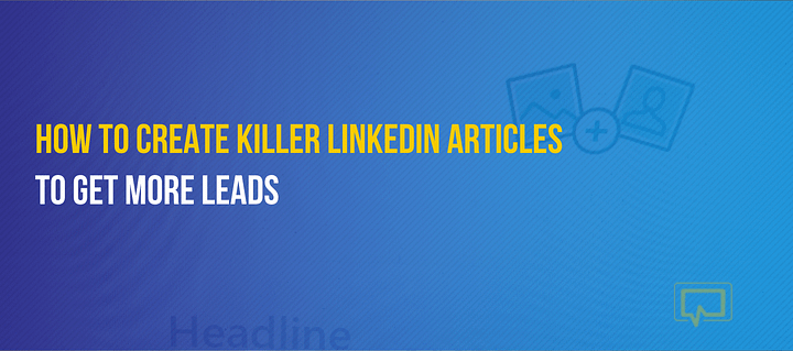 How to Create Killer LinkedIn Articles to Get More Leads