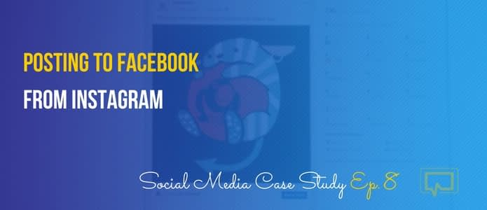 Posting to Facebook From Instagram – Social Media Case Study #8