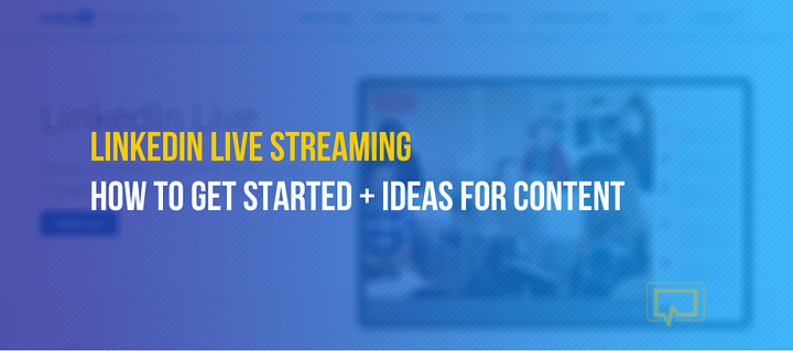 LinkedIn Live Streaming: Beginner's Guide on How to Do It