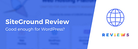 SiteGround Review for WordPress Websites and Blogs: Good Enough?