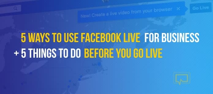 5 Ways to Use Facebook Live for Business + 5 Things to Do Before You Go Live