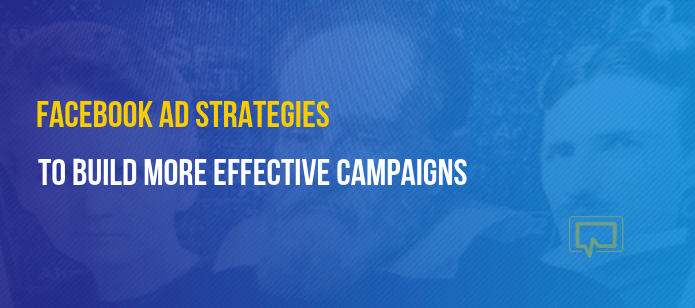 5 Facebook Ad Strategies to Build More Effective Campaigns