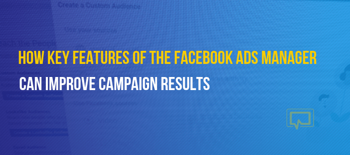 How 3 Key Features of the Facebook Ads Manager Can Improve Campaign Results