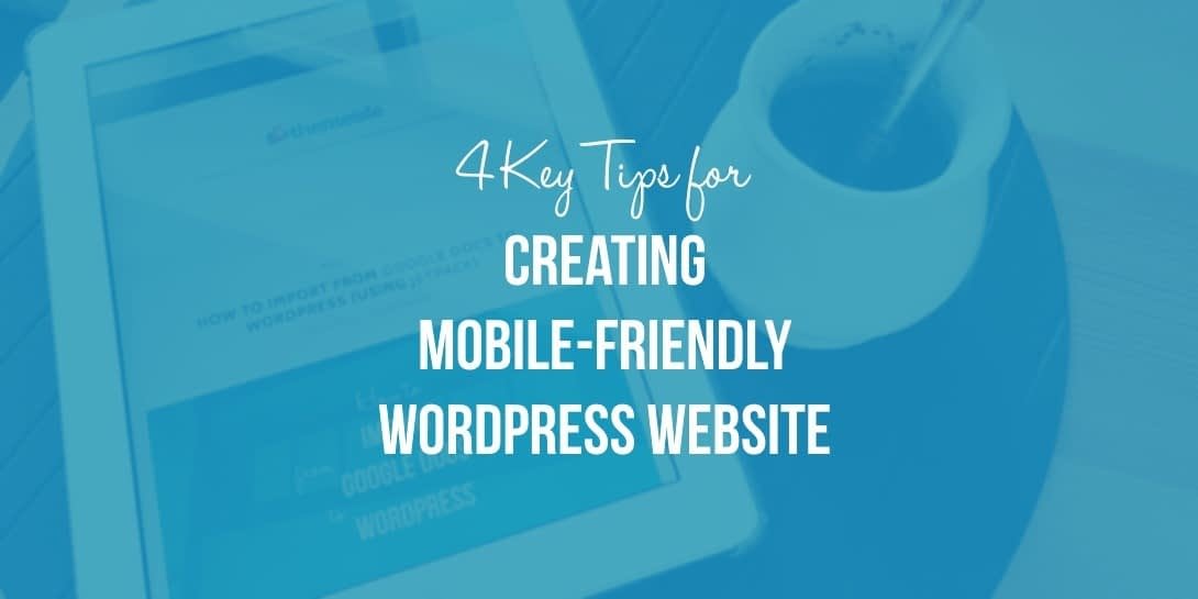 4 Key Tips for Creating a Mobile-Friendly WordPress Website + Why You Should Bother